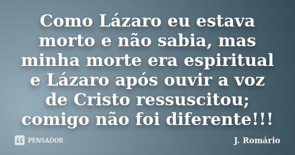 Como Lázaro eu estava morto e não sabia, mas minha morte era espiritual e Lázaro após ouvir a voz de Cristo ressuscitou; comigo não foi diferente!!!... Frase de J.Romário.