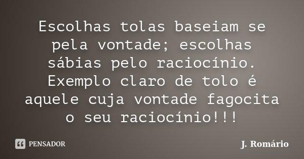 Escolhas tolas baseiam se pela vontade; escolhas sábias pelo raciocínio. Exemplo claro de tolo é aquele cuja vontade fagocita o seu raciocínio!!!... Frase de J. Romário.