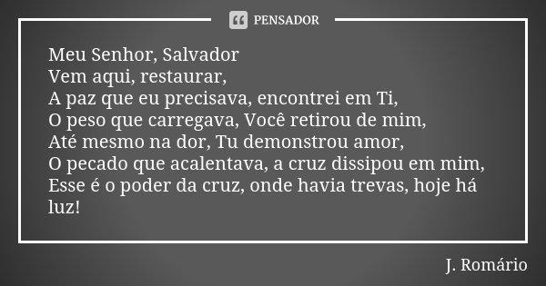 Meu Senhor, Salvador Vem aqui, restaurar, A paz que eu precisava, encontrei em Ti, O peso que carregava, Você retirou de mim, Até mesmo na dor, Tu demonstrou am... Frase de J.Romário.