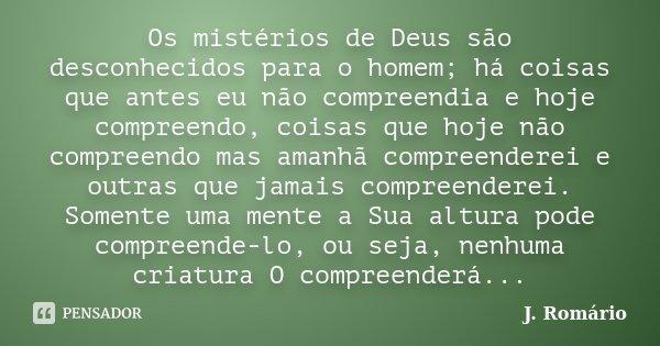 Os mistérios de Deus são desconhecidos para o homem; há coisas que antes eu não compreendia e hoje compreendo, coisas que hoje não compreendo mas amanhã compree... Frase de J. Romário.
