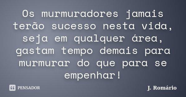 Os murmuradores jamais terão sucesso nesta vida, seja em qualquer área, gastam tempo demais para murmurar do que para se empenhar!... Frase de J. Romário.