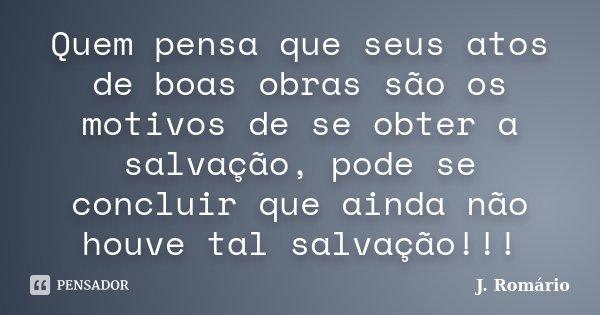 Quem pensa que seus atos de boas obras são os motivos de se obter a salvação, pode se concluir que ainda não houve tal salvação!!!... Frase de J. Romário.