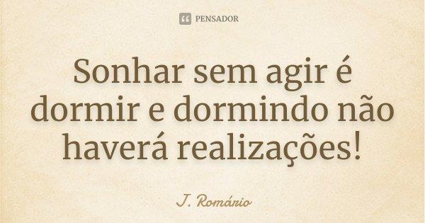 Sonhar sem agir é dormir e dormindo não haverá realizações!... Frase de J. Romário.