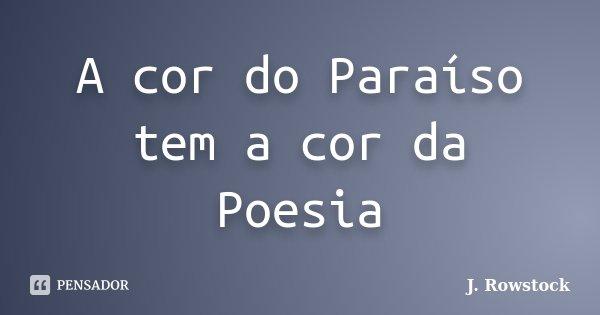 A cor do Paraíso tem a cor da Poesia... Frase de J. Rowstock.