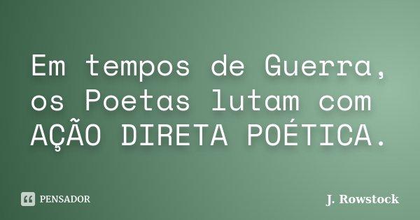 Em tempos de Guerra, os Poetas lutam com AÇÃO DIRETA POÉTICA.... Frase de J. Rowstock.