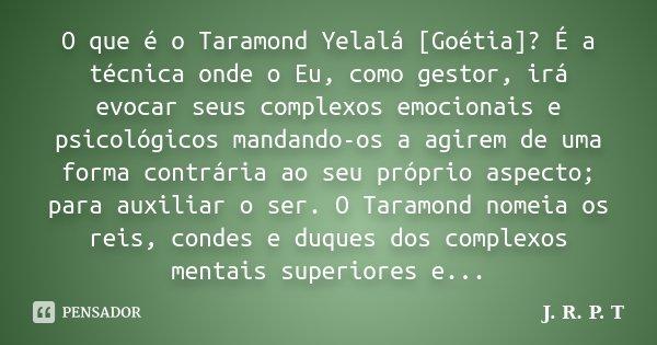 O que é o Taramond Yelalá [Goétia]? É a técnica onde o Eu, como gestor, irá evocar seus complexos emocionais e psicológicos mandando-os a agirem de uma forma co... Frase de J. R. P. T.