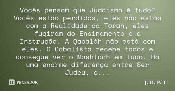 Vocês pensam que Judaísmo é tudo? Vocês estão perdidos, eles não estão com a Realidade da Torah, eles fugiram do Ensinamento e a Instrução. A Qabaláh não está c... Frase de J. R. P. T.