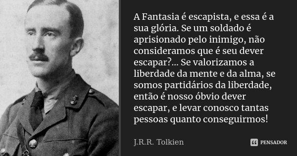 A Fantasia é escapista, e essa é a sua glória. Se um soldado é aprisionado pelo inimigo, não consideramos que é seu dever escapar?… Se valorizamos a liberdade d... Frase de J.R.R. Tolkien.