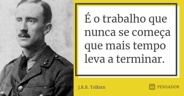 É o trabalho que nunca se começa que mais tempo leva a terminar.... Frase de J.R.R. Tolkien.