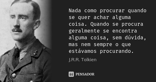 Nada como procurar quando se quer achar alguma coisa. Quando se procura geralmente se encontra alguma coisa, sem dúvida, mas nem sempre o que estávamos procuran... Frase de J.R.R. Tolkien.