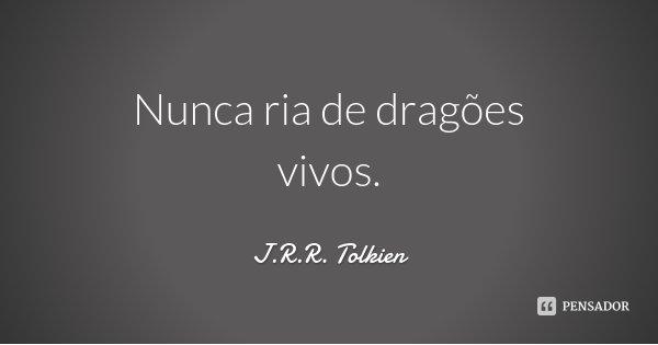 Nunca ria de dragões vivos.... Frase de J.R.R. Tolkien.