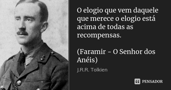 O elogio que vem daquele que merece o elogio está acima de todas as recompensas. (Faramir - O Senhor dos Anéis)... Frase de J.R.R. Tolkien.