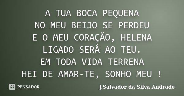 A TUA BOCA PEQUENA NO MEU BEIJO SE PERDEU E O MEU CORAÇÃO, HELENA LIGADO SERÁ AO TEU. EM TODA VIDA TERRENA HEI DE AMAR-TE, SONHO MEU !... Frase de J. Salvador da Silva Andrade.