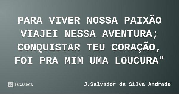 """PARA VIVER NOSSA PAIXÃO VIAJEI NESSA AVENTURA; CONQUISTAR TEU CORAÇÃO, FOI PRA MIM UMA LOUCURA""""... Frase de J.Salvador da Silva Andrade."""