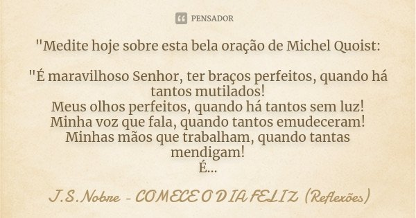 """""""Medite hoje sobre esta bela oração de Michel Quoist: """"É maravilhoso Senhor, ter braços perfeitos, quando há tantos mutilados! Meus olhos perfeitos, q... Frase de J.S.Nobre - COMECE O DIA FELIZ (Reflexões)."""
