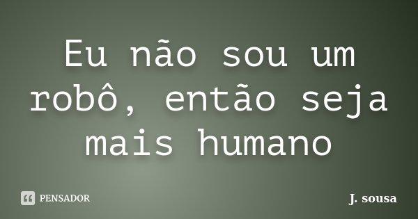 Eu não sou um robô, então seja mais humano... Frase de J. sousa.