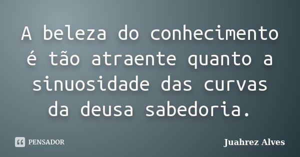 A beleza do conhecimento é tão atraente quanto a sinuosidade das curvas da deusa sabedoria.... Frase de Juahrez Alves.