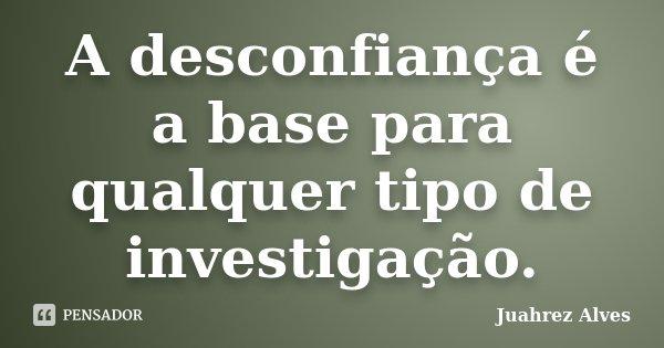 A desconfiança é a base para qualquer tipo de investigação.... Frase de Juahrez Alves.