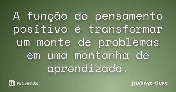A função do pensamento positivo é transformar um monte de problemas em uma montanha de aprendizado.... Frase de Juahrez Alves.