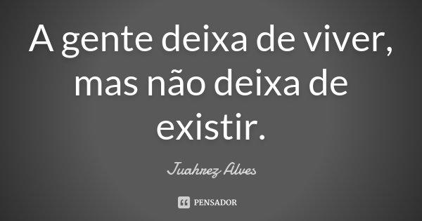 A gente deixa de viver, mas não deixa de existir.... Frase de Juahrez Alves.