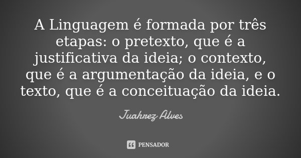 A Linguagem é formada por três etapas: o pretexto, que é a justificativa da ideia; o contexto, que é a argumentação da ideia, e o texto, que é a conceituação da... Frase de Juahrez Alves.