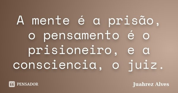 A mente é a prisão, o pensamento é o prisioneiro, e a consciencia, o juiz.... Frase de Juahrez Alves.