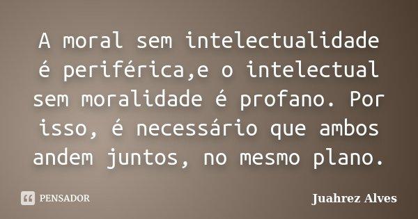 A moral sem intelectualidade é periférica,e o intelectual sem moralidade é profano. Por isso, é necessário que ambos andem juntos, no mesmo plano.... Frase de Juahrez Alves.