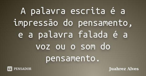 A palavra escrita é a impressão do pensamento, e a palavra falada é a voz ou o som do pensamento.... Frase de Juahrez Alves.