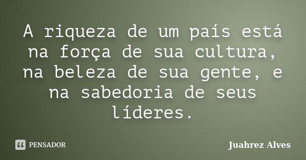 A riqueza de um país está na força de sua cultura, na beleza de sua gente, e na sabedoria de seus líderes.... Frase de Juahrez Alves.