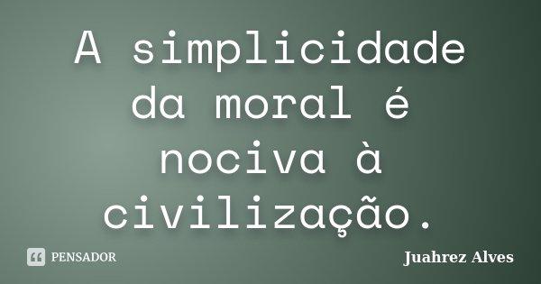 A simplicidade da moral é nociva à civilização.... Frase de Juahrez Alves.