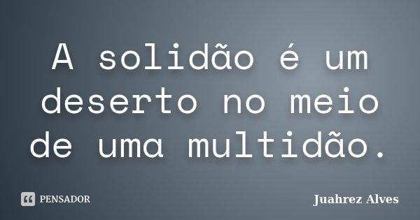 A solidão é um deserto no meio de uma multidão.... Frase de Juahrez Alves.