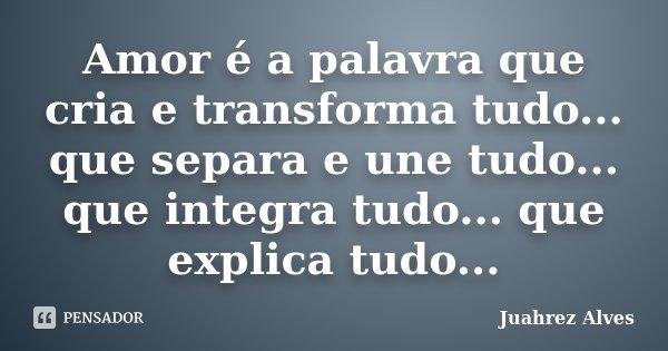 Amor é a palavra que cria e transforma tudo... que separa e une tudo... que integra tudo... que explica tudo...... Frase de Juahrez Alves.