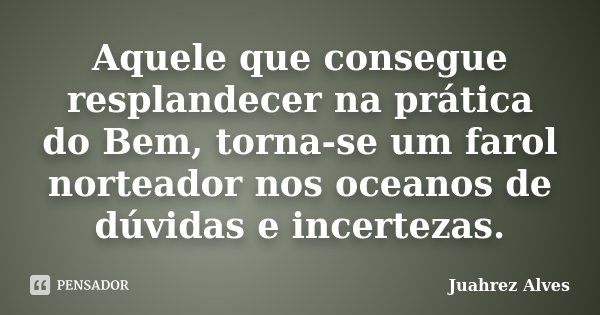 Aquele que consegue resplandecer na prática do Bem, torna-se um farol norteador nos oceanos de dúvidas e incertezas.... Frase de Juahrez Alves.