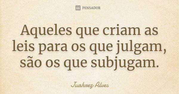 Aqueles que criam as leis para os que julgam, são os que subjugam.... Frase de Juahrez Alves.