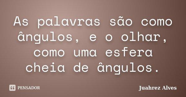 As palavras são como ângulos, e o olhar, como uma esfera cheia de ângulos.... Frase de Juahrez Alves.