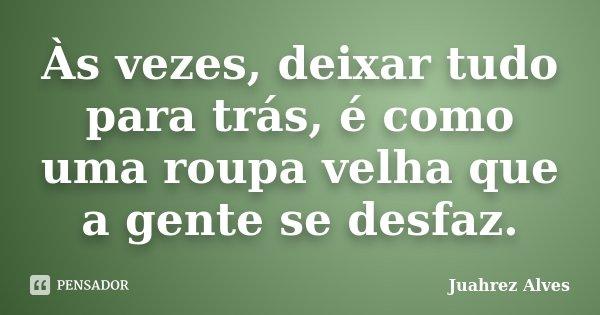Às vezes, deixar tudo para trás, é como uma roupa velha que a gente se desfaz.... Frase de Juahrez Alves.