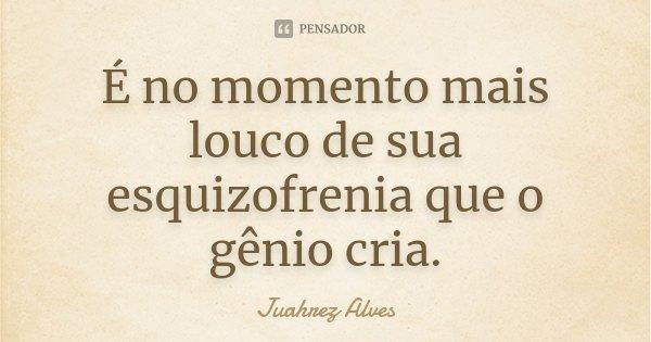 É no momento mais louco de sua esquizofrenia que o gênio cria.... Frase de Juahrez Alves.