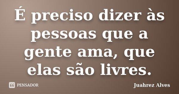 É preciso dizer às pessoas que a gente ama, que elas são livres.... Frase de Juahrez Alves.