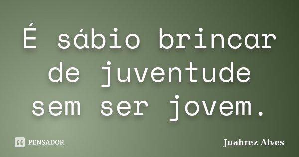 É sábio brincar de juventude sem ser jovem.... Frase de Juahrez Alves.