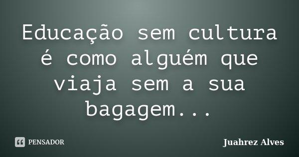 Educação sem cultura é como alguém que viaja sem a sua bagagem...... Frase de Juahrez Alves.