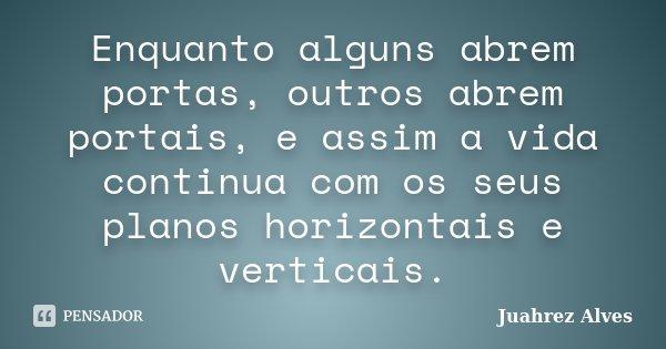 Enquanto alguns abrem portas, outros abrem portais, e assim a vida continua com os seus planos horizontais e verticais.... Frase de Juahrez Alves.