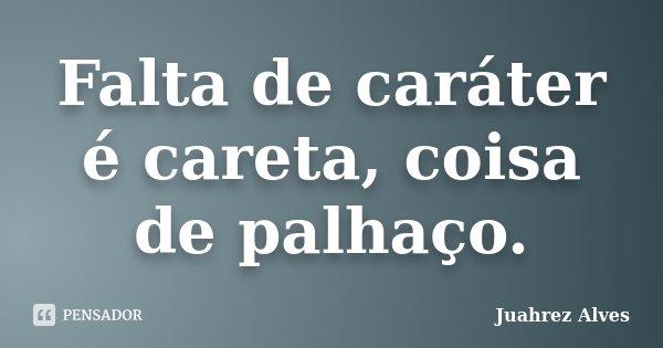 Falta de caráter é careta, coisa de palhaço.... Frase de Juahrez Alves.