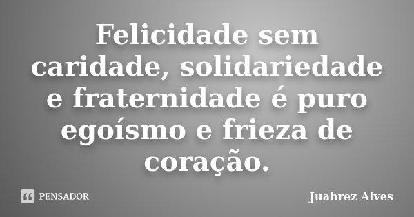 Felicidade sem caridade, solidariedade e fraternidade é puro egoísmo e frieza de coração.... Frase de Juahrez Alves.