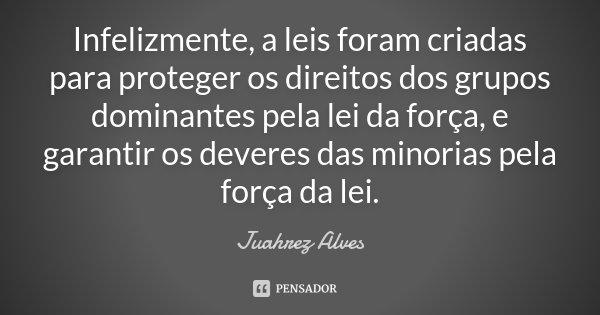 Infelizmente, a leis foram criadas para proteger os direitos dos grupos dominantes pela lei da força, e garantir os deveres das minorias pela força da lei.... Frase de Juahrez Alves.