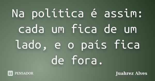 Na política é assim: cada um fica de um lado, e o país fica de fora.... Frase de Juahrez Alves.