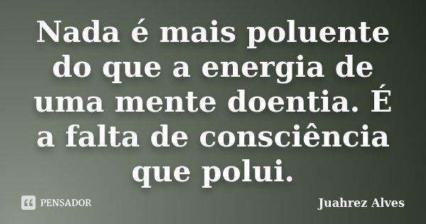 Nada é mais poluente do que a energia de uma mente doentia. É a falta de consciência que polui.... Frase de Juahrez Alves.