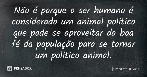 Não é porque o ser humano é considerado um animal politico que pode se aproveitar da boa fé da população para se tornar um politico animal.... Frase de Juahrez Alves.