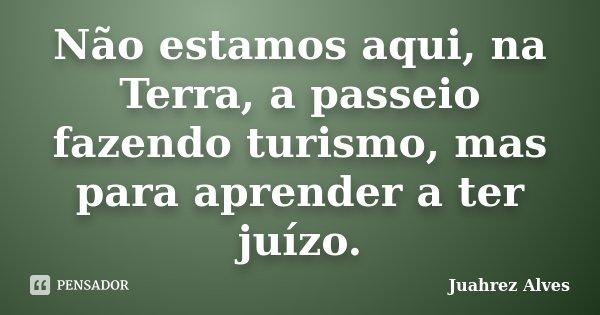 Não estamos aqui, na Terra, a passeio fazendo turismo, mas para aprender a ter juízo.... Frase de Juahrez Alves.