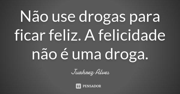 Não Use Drogas Para Ficar Feliz. A... Juahrez Alves
