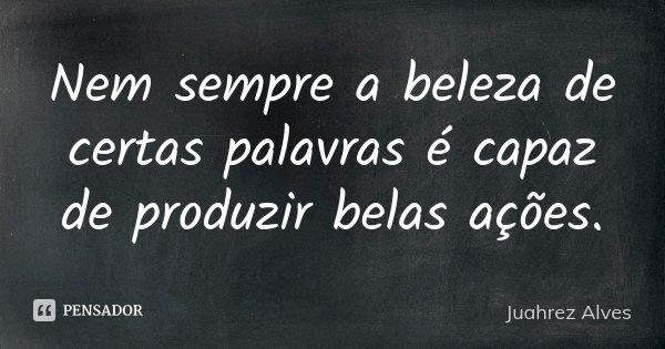 Nem sempre a beleza de certas palavras é capaz de produzir belas ações.... Frase de Juahrez Alves.